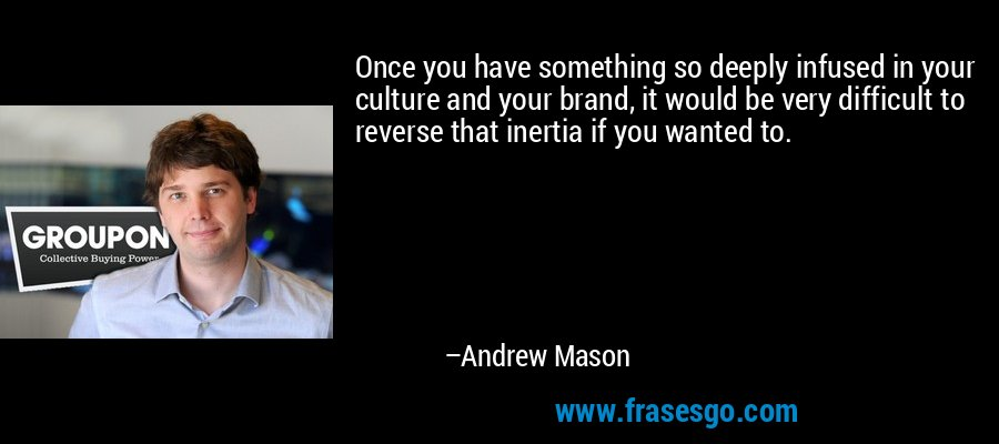 Once you have something so deeply infused in your culture and your brand, it would be very difficult to reverse that inertia if you wanted to. – Andrew Mason