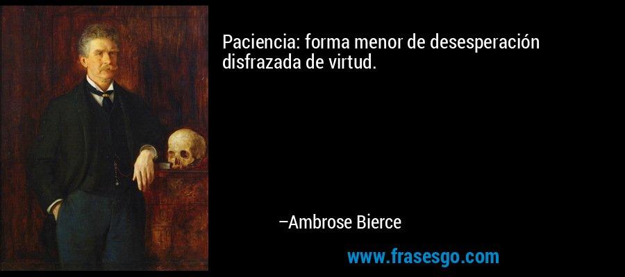 Paciencia: forma menor de desesperación disfrazada de virtud. – Ambrose Bierce