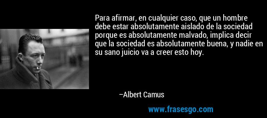 Para afirmar, en cualquier caso, que un hombre debe estar absolutamente aislado de la sociedad porque es absolutamente malvado, implica decir que la sociedad es absolutamente buena, y nadie en su sano juicio va a creer esto hoy. – Albert Camus