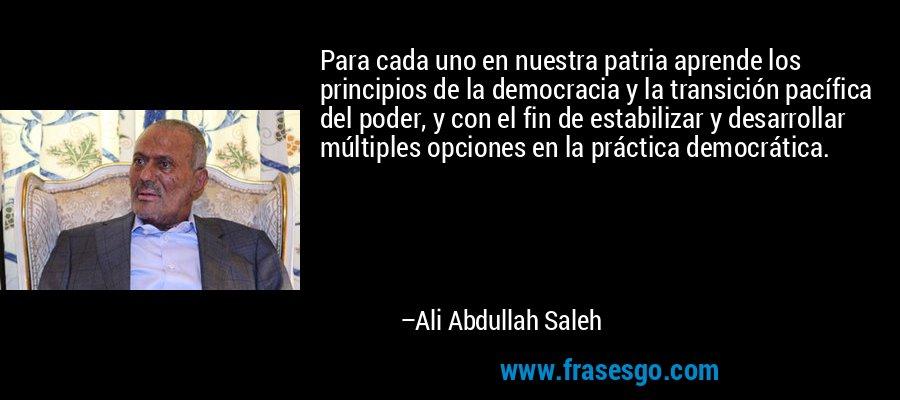 Para cada uno en nuestra patria aprende los principios de la democracia y la transición pacífica del poder, y con el fin de estabilizar y desarrollar múltiples opciones en la práctica democrática. – Ali Abdullah Saleh