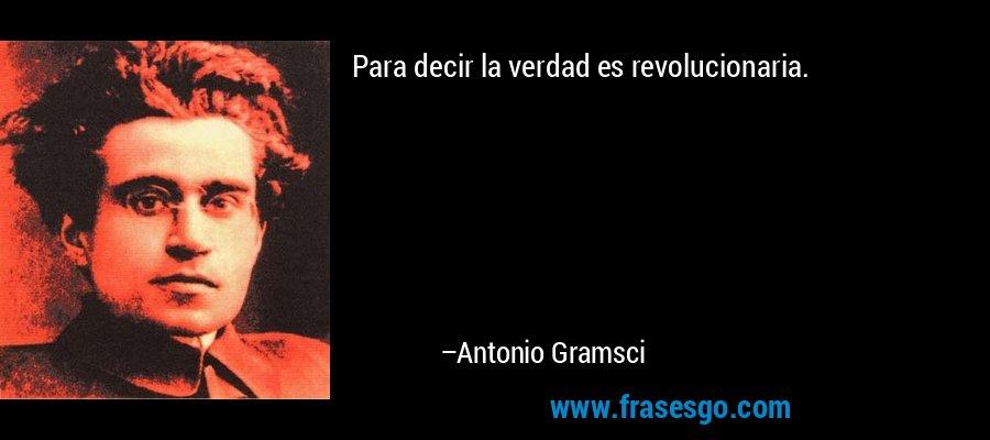 Para decir la verdad es revolucionaria. – Antonio Gramsci