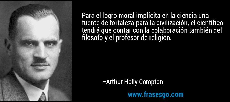 Para el logro moral implícita en la ciencia una fuente de fortaleza para la civilización, el científico tendrá que contar con la colaboración también del filósofo y el profesor de religión. – Arthur Holly Compton