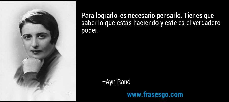 Para lograrlo, es necesario pensarlo. Tienes que saber lo que estás haciendo y este es el verdadero poder. – Ayn Rand