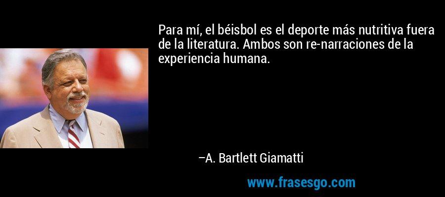 Para mí, el béisbol es el deporte más nutritiva fuera de la literatura. Ambos son re-narraciones de la experiencia humana. – A. Bartlett Giamatti