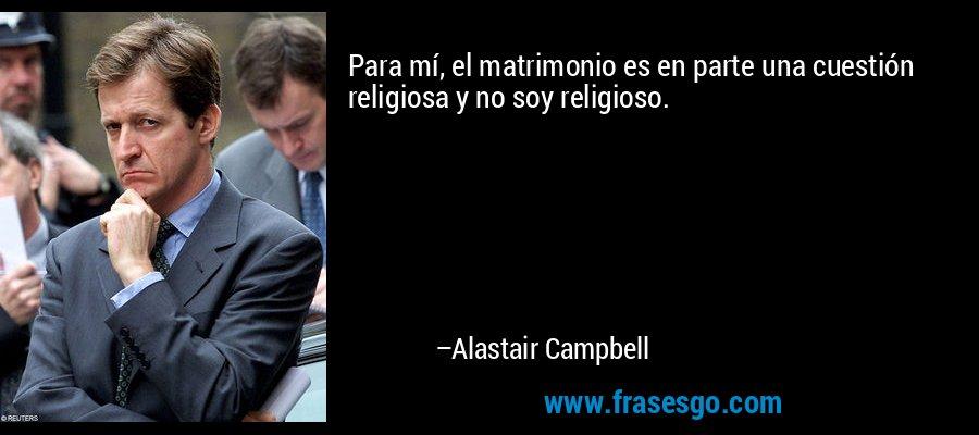 Para mí, el matrimonio es en parte una cuestión religiosa y no soy religioso. – Alastair Campbell