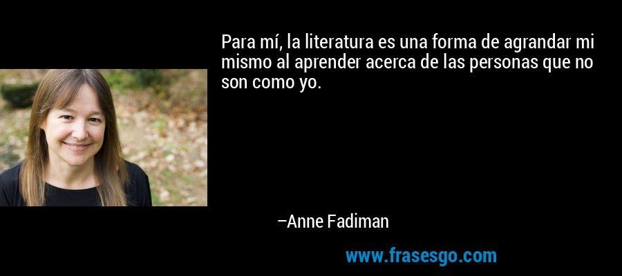 Para mí, la literatura es una forma de agrandar mi mismo al aprender acerca de las personas que no son como yo. – Anne Fadiman