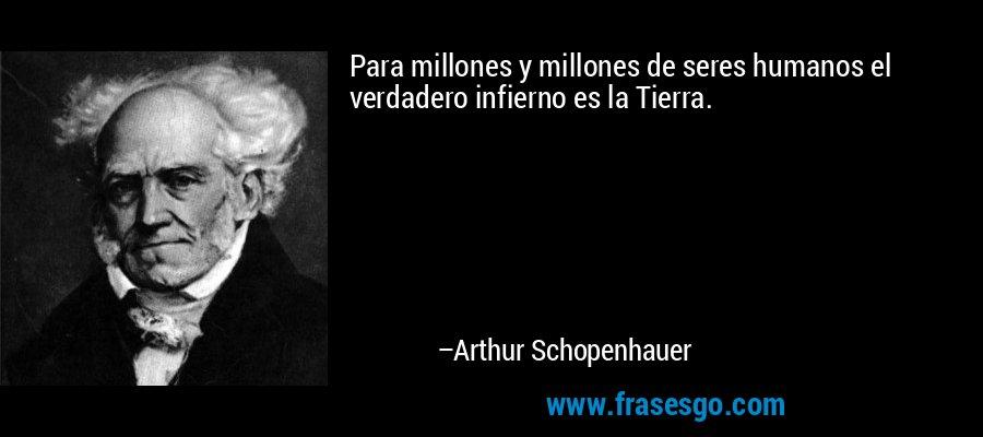 Para millones y millones de seres humanos el verdadero infierno es la Tierra. – Arthur Schopenhauer