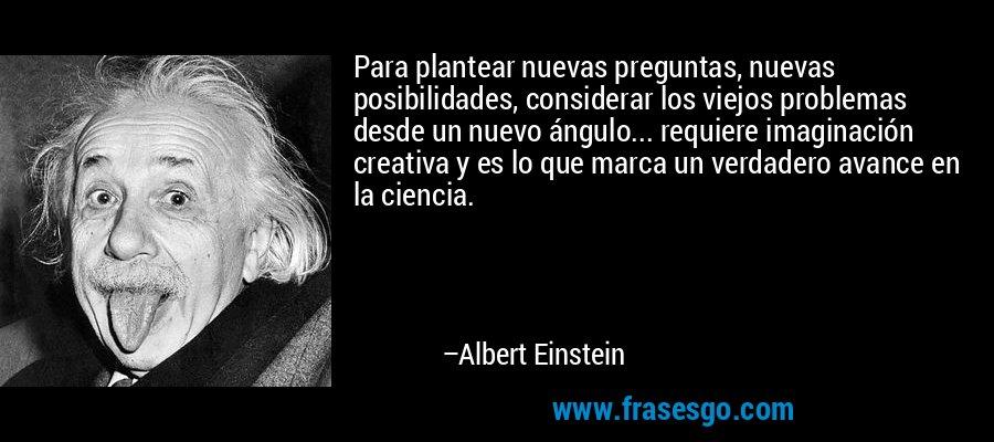 Para plantear nuevas preguntas, nuevas posibilidades, considerar los viejos problemas desde un nuevo ángulo... requiere imaginación creativa y es lo que marca un verdadero avance en la ciencia. – Albert Einstein