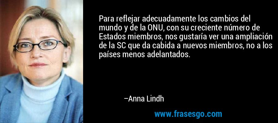 Para reflejar adecuadamente los cambios del mundo y de la ONU, con su creciente número de Estados miembros, nos gustaría ver una ampliación de la SC que da cabida a nuevos miembros, no a los países menos adelantados. – Anna Lindh