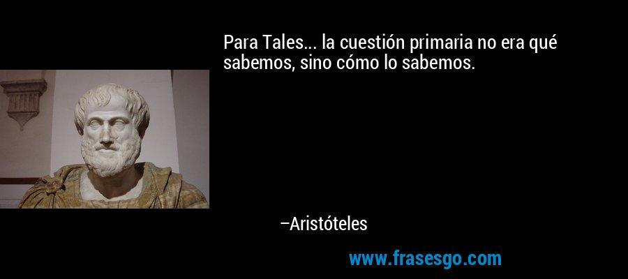Para Tales... la cuestión primaria no era qué sabemos, sino cómo lo sabemos. – Aristóteles