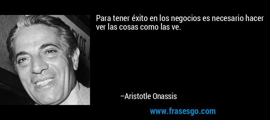 Para tener éxito en los negocios es necesario hacer ver las cosas como las ve. – Aristotle Onassis