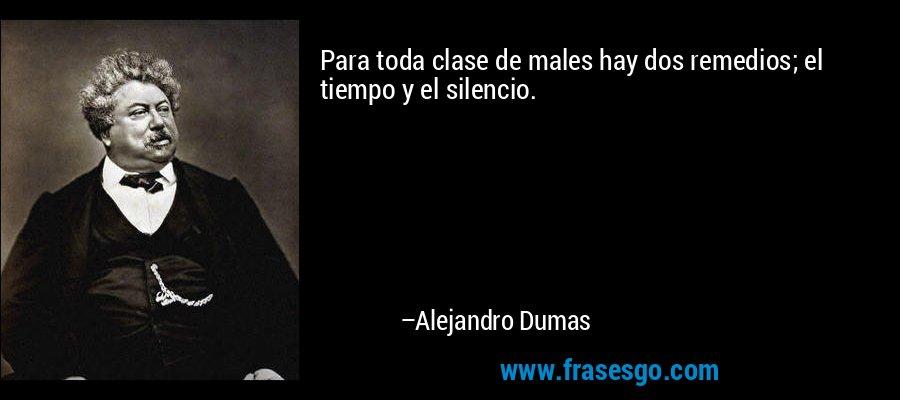 Para toda clase de males hay dos remedios; el tiempo y el silencio. – Alejandro Dumas