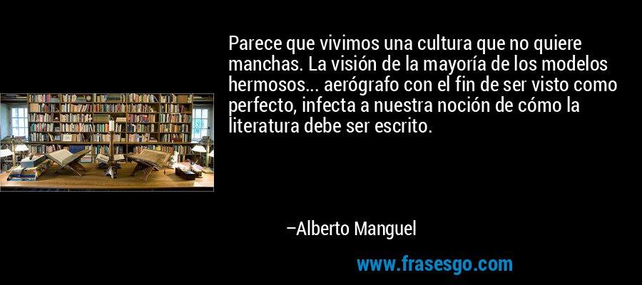 Parece que vivimos una cultura que no quiere manchas. La visión de la mayoría de los modelos hermosos... aerógrafo con el fin de ser visto como perfecto, infecta a nuestra noción de cómo la literatura debe ser escrito. – Alberto Manguel