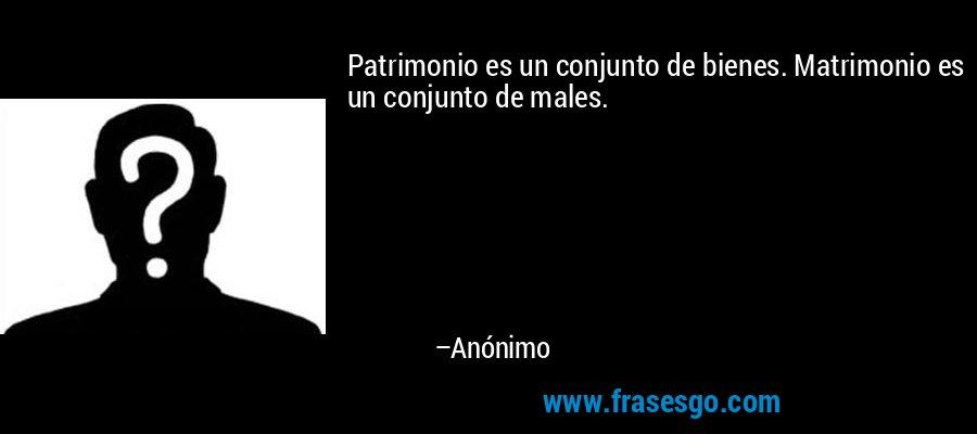 Patrimonio es un conjunto de bienes. Matrimonio es un conjunto de males. – Anónimo