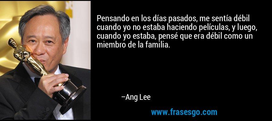 Pensando en los días pasados, me sentía débil cuando yo no estaba haciendo películas, y luego, cuando yo estaba, pensé que era débil como un miembro de la familia. – Ang Lee