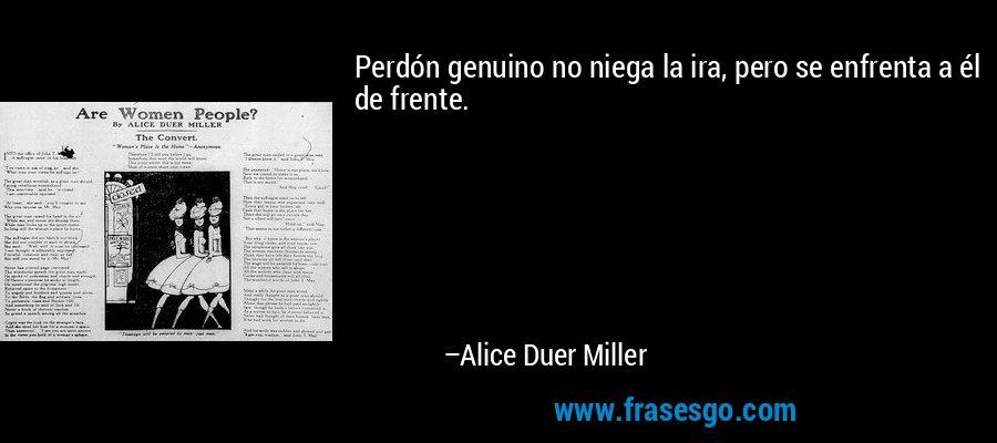 Perdón genuino no niega la ira, pero se enfrenta a él de frente. – Alice Duer Miller