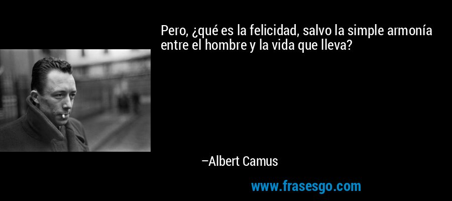 Pero, ¿qué es la felicidad, salvo la simple armonía entre el hombre y la vida que lleva? – Albert Camus