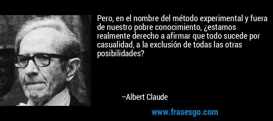 Pero, en el nombre del método experimental y fuera de nuestro pobre conocimiento, ¿estamos realmente derecho a afirmar que todo sucede por casualidad, a la exclusión de todas las otras posibilidades? – Albert Claude