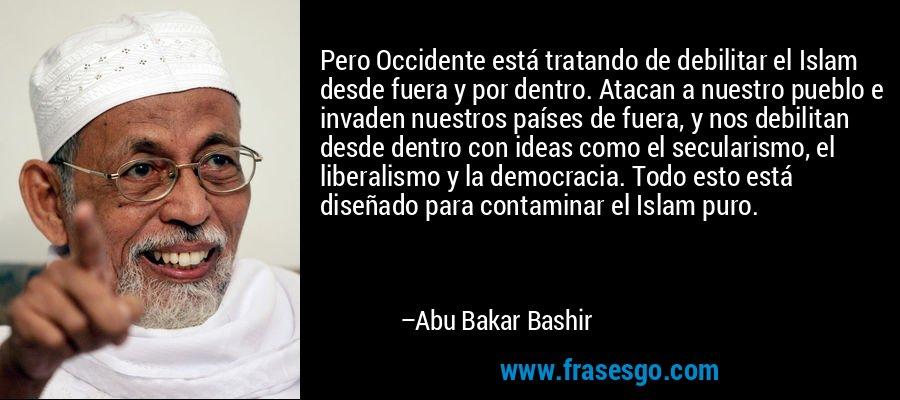 Pero Occidente está tratando de debilitar el Islam desde fuera y por dentro. Atacan a nuestro pueblo e invaden nuestros países de fuera, y nos debilitan desde dentro con ideas como el secularismo, el liberalismo y la democracia. Todo esto está diseñado para contaminar el Islam puro. – Abu Bakar Bashir