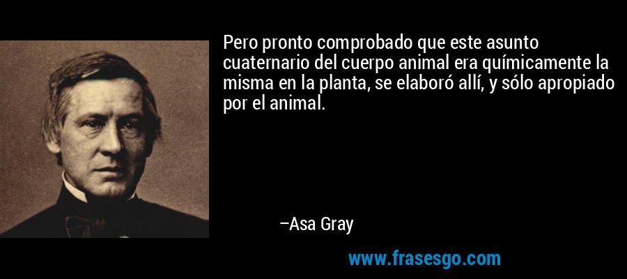 Pero pronto comprobado que este asunto cuaternario del cuerpo animal era químicamente la misma en la planta, se elaboró allí, y sólo apropiado por el animal. – Asa Gray