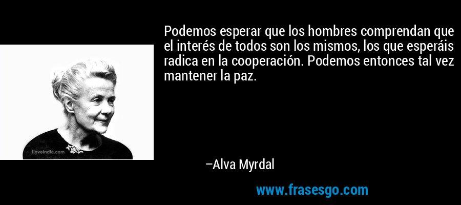 Podemos esperar que los hombres comprendan que el interés de todos son los mismos, los que esperáis radica en la cooperación. Podemos entonces tal vez mantener la paz. – Alva Myrdal