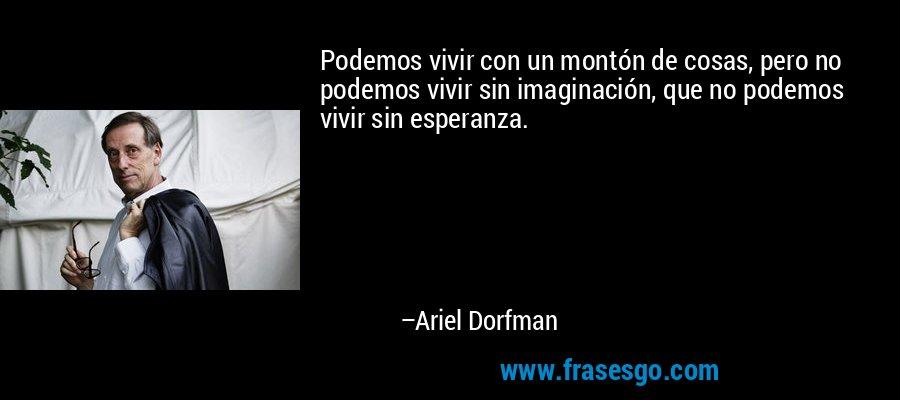 Podemos vivir con un montón de cosas, pero no podemos vivir sin imaginación, que no podemos vivir sin esperanza. – Ariel Dorfman