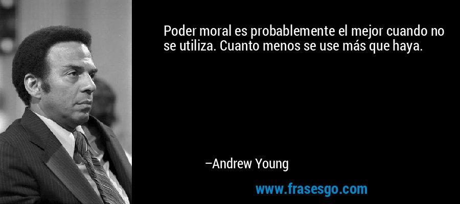 Poder moral es probablemente el mejor cuando no se utiliza. Cuanto menos se use más que haya. – Andrew Young