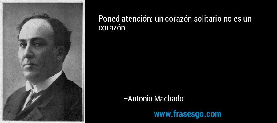 Poned atención: un corazón solitario no es un corazón. – Antonio Machado