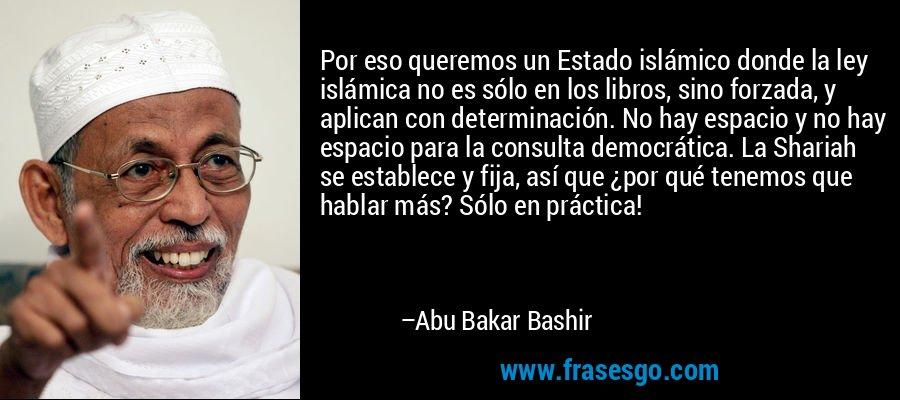 Por eso queremos un Estado islámico donde la ley islámica no es sólo en los libros, sino forzada, y aplican con determinación. No hay espacio y no hay espacio para la consulta democrática. La Shariah se establece y fija, así que ¿por qué tenemos que hablar más? Sólo en práctica! – Abu Bakar Bashir