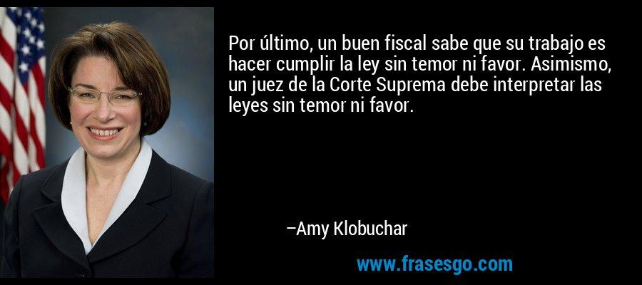 Por último, un buen fiscal sabe que su trabajo es hacer cumplir la ley sin temor ni favor. Asimismo, un juez de la Corte Suprema debe interpretar las leyes sin temor ni favor. – Amy Klobuchar
