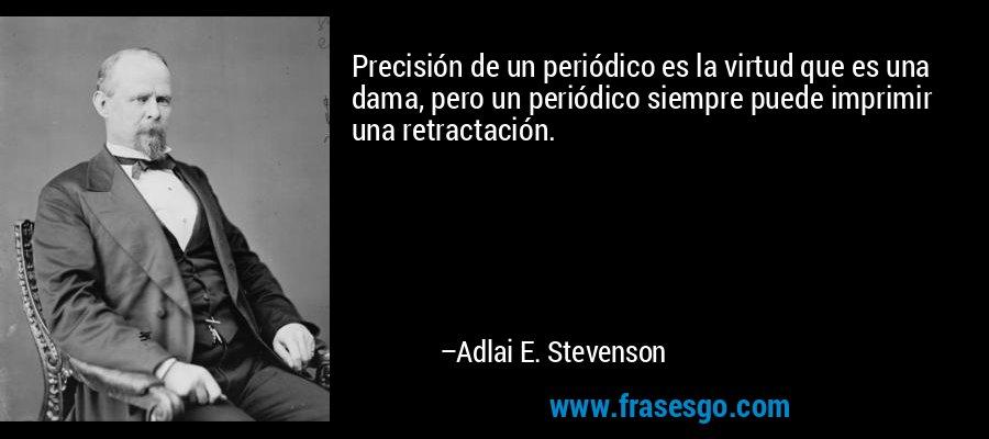 Precisión de un periódico es la virtud que es una dama, pero un periódico siempre puede imprimir una retractación. – Adlai E. Stevenson