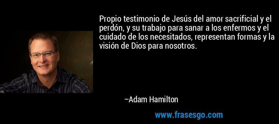 Propio testimonio de Jesús del amor sacrificial y el perdón, y su trabajo para sanar a los enfermos y el cuidado de los necesitados, representan formas y la visión de Dios para nosotros. – Adam Hamilton