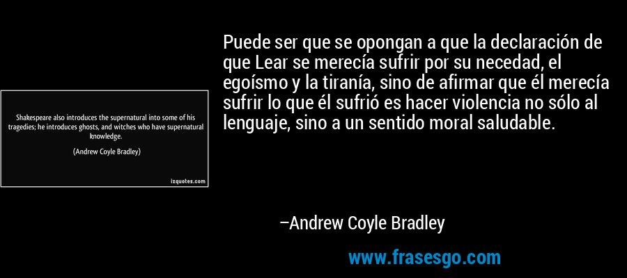 Puede ser que se opongan a que la declaración de que Lear se merecía sufrir por su necedad, el egoísmo y la tiranía, sino de afirmar que él merecía sufrir lo que él sufrió es hacer violencia no sólo al lenguaje, sino a un sentido moral saludable. – Andrew Coyle Bradley
