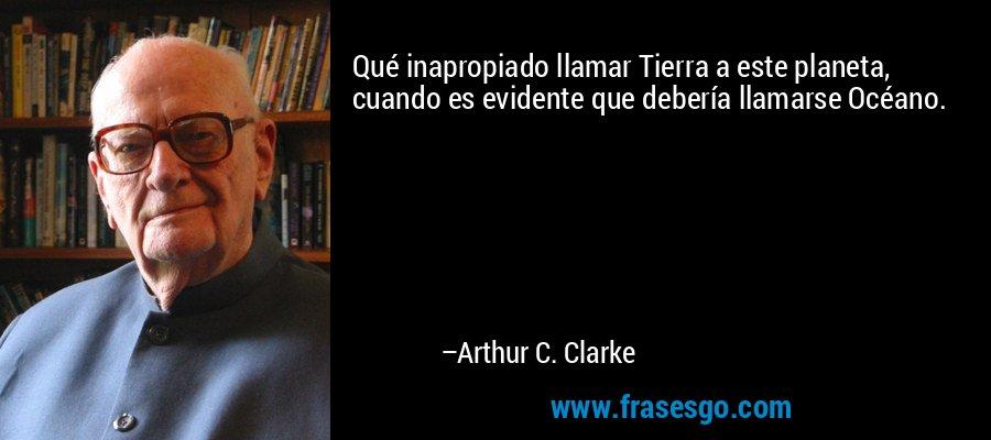 Qué inapropiado llamar Tierra a este planeta, cuando es evidente que debería llamarse Océano. – Arthur C. Clarke