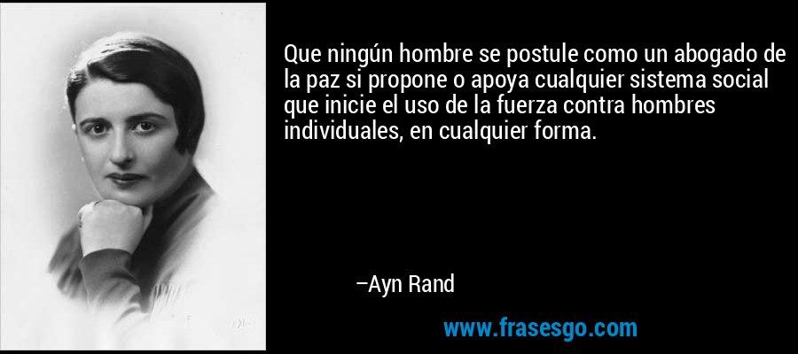 Que ningún hombre se postule como un abogado de la paz si propone o apoya cualquier sistema social que inicie el uso de la fuerza contra hombres individuales, en cualquier forma. – Ayn Rand
