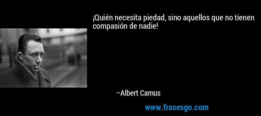 ¡Quién necesita piedad, sino aquellos que no tienen compasión de nadie! – Albert Camus