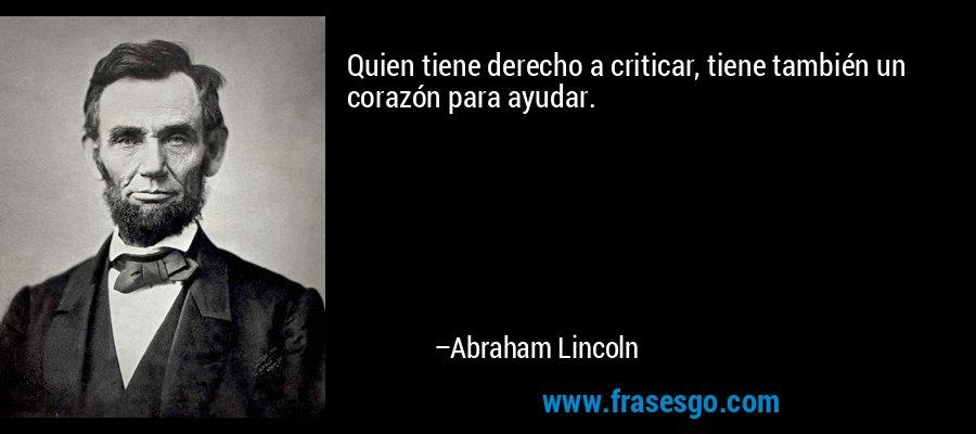 Quien tiene derecho a criticar, tiene también un corazón para ayudar. – Abraham Lincoln