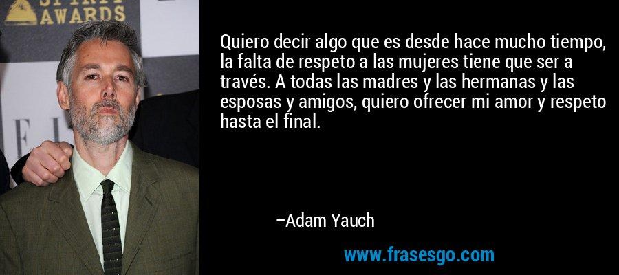 Quiero decir algo que es desde hace mucho tiempo, la falta de respeto a las mujeres tiene que ser a través. A todas las madres y las hermanas y las esposas y amigos, quiero ofrecer mi amor y respeto hasta el final. – Adam Yauch