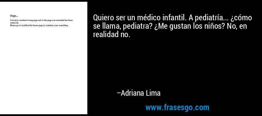 Quiero ser un médico infantil. A pediatría... ¿cómo se llama, pediatra? ¿Me gustan los niños? No, en realidad no. – Adriana Lima