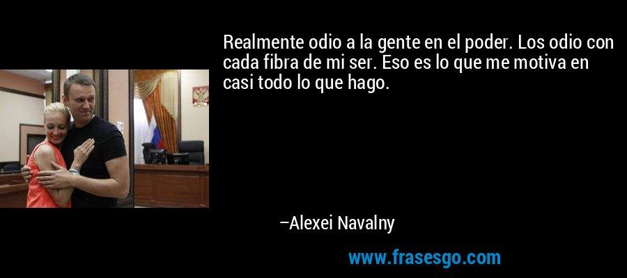 Realmente odio a la gente en el poder. Los odio con cada fibra de mi ser. Eso es lo que me motiva en casi todo lo que hago. – Alexei Navalny