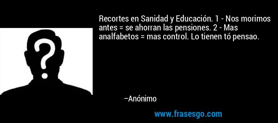 Recortes en Sanidad y Educación. 1 - Nos morimos antes = se ahorran las pensiones. 2 - Mas analfabetos = mas control. Lo tienen tó pensao. – Anónimo