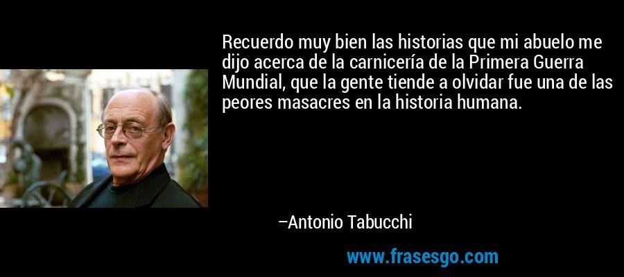 Recuerdo muy bien las historias que mi abuelo me dijo acerca de la carnicería de la Primera Guerra Mundial, que la gente tiende a olvidar fue una de las peores masacres en la historia humana. – Antonio Tabucchi