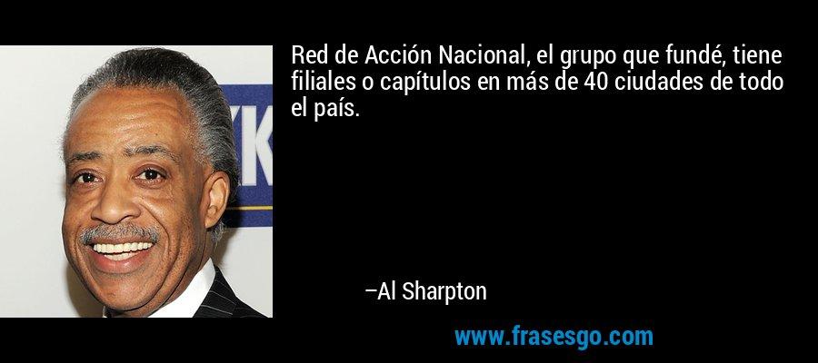 Red de Acción Nacional, el grupo que fundé, tiene filiales o capítulos en más de 40 ciudades de todo el país. – Al Sharpton
