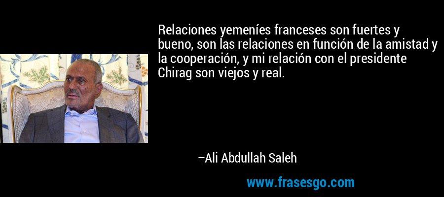 Relaciones yemeníes franceses son fuertes y bueno, son las relaciones en función de la amistad y la cooperación, y mi relación con el presidente Chirag son viejos y real. – Ali Abdullah Saleh