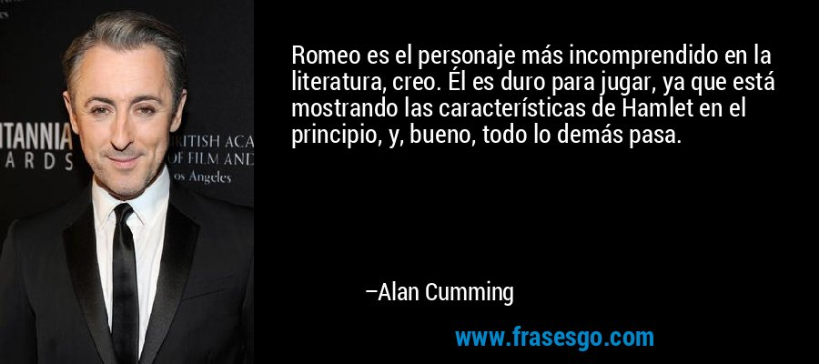 Romeo es el personaje más incomprendido en la literatura, creo. Él es duro para jugar, ya que está mostrando las características de Hamlet en el principio, y, bueno, todo lo demás pasa. – Alan Cumming