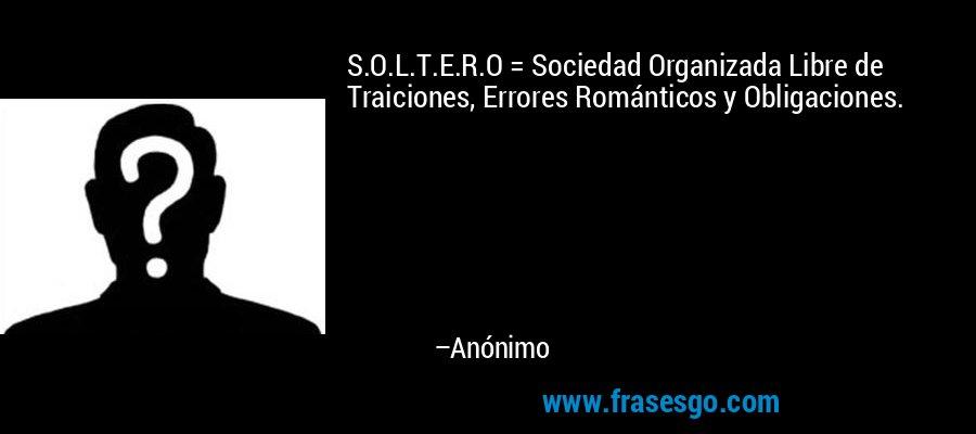 S.O.L.T.E.R.O = Sociedad Organizada Libre de Traiciones, Errores Románticos y Obligaciones. – Anónimo