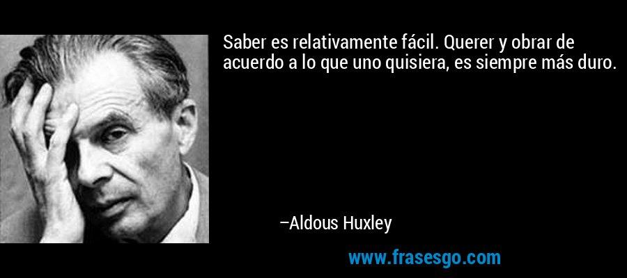 Saber es relativamente fácil. Querer y obrar de acuerdo a lo que uno quisiera, es siempre más duro. – Aldous Huxley