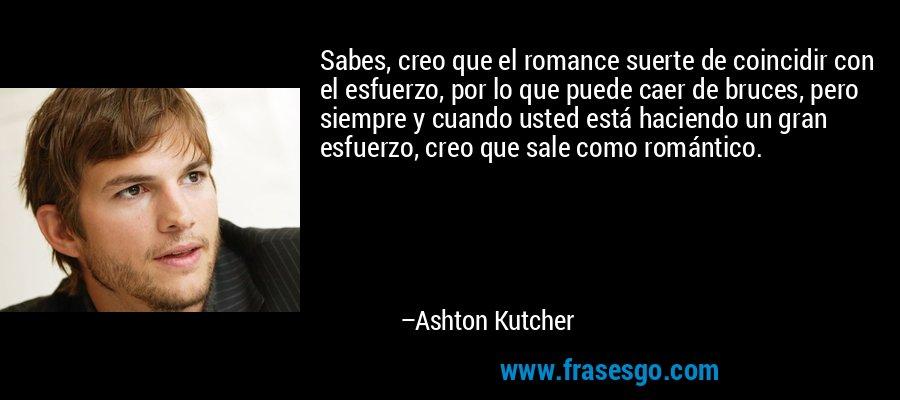 Sabes, creo que el romance suerte de coincidir con el esfuerzo, por lo que puede caer de bruces, pero siempre y cuando usted está haciendo un gran esfuerzo, creo que sale como romántico. – Ashton Kutcher