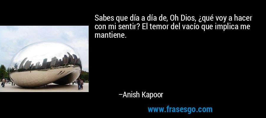 Sabes que día a día de, Oh Dios, ¿qué voy a hacer con mi sentir? El temor del vacío que implica me mantiene. – Anish Kapoor