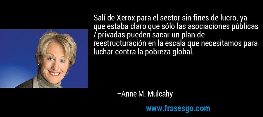 Salí de Xerox para el sector sin fines de lucro, ya que estaba claro que sólo las asociaciones públicas / privadas pueden sacar un plan de reestructuración en la escala que necesitamos para luchar contra la pobreza global. – Anne M. Mulcahy
